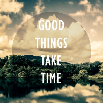 good-things-take-time